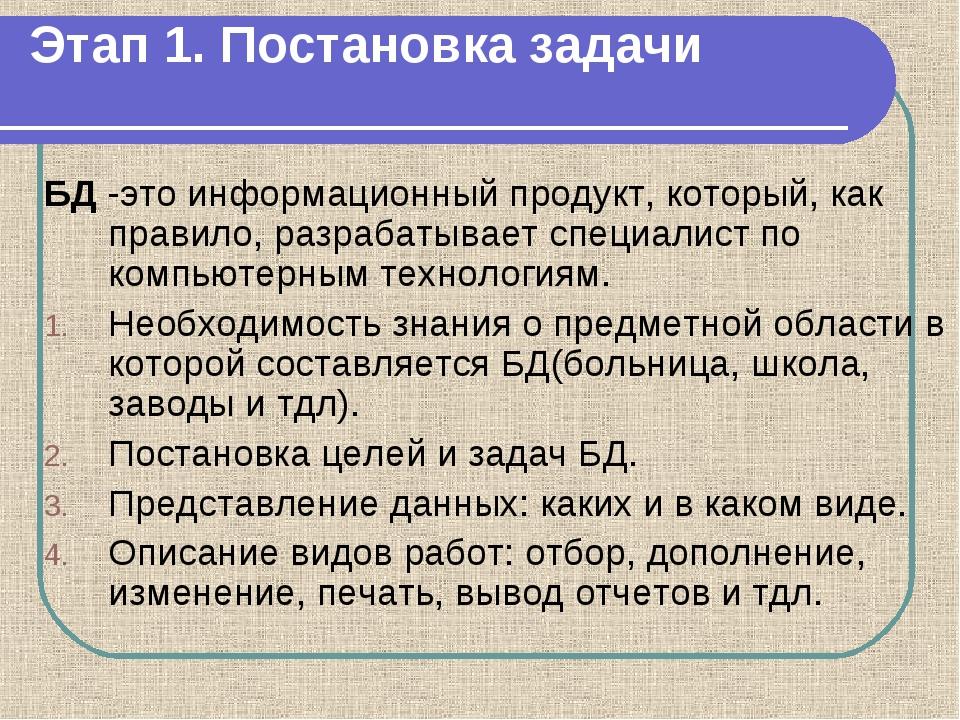 Этап 1. Постановка задачи БД -это информационный продукт, который, как правил...
