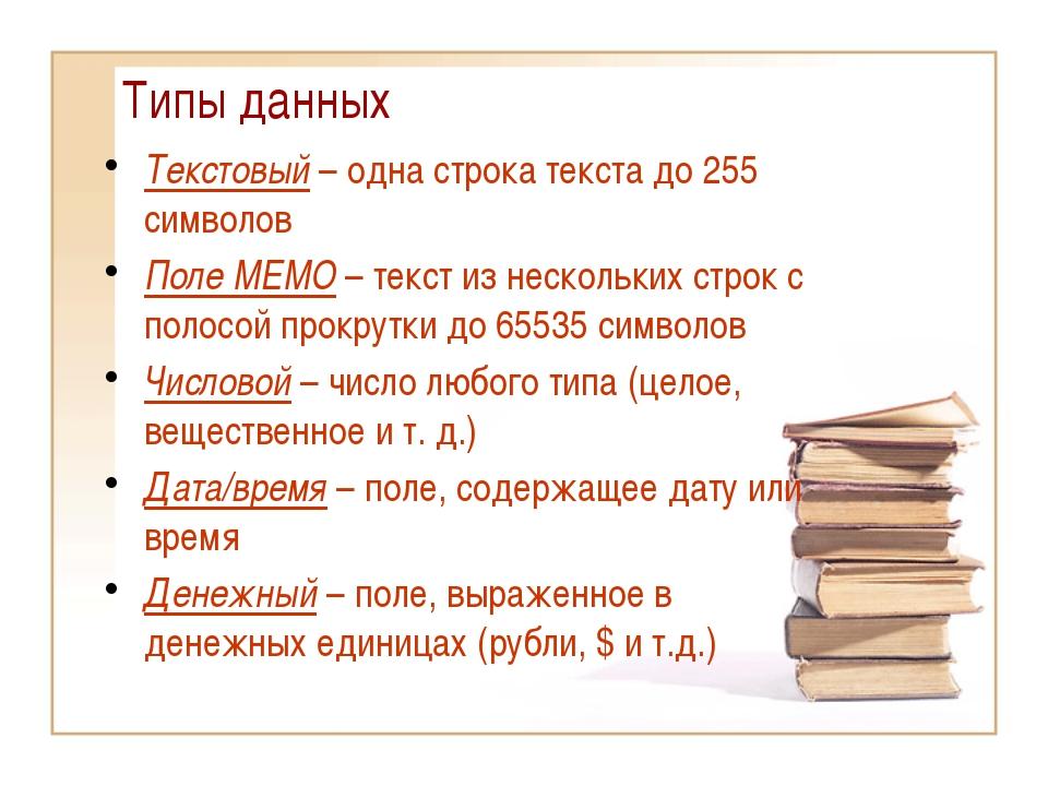 Типы данных Текстовый – одна строка текста до 255 символов Поле МЕМО – текст...