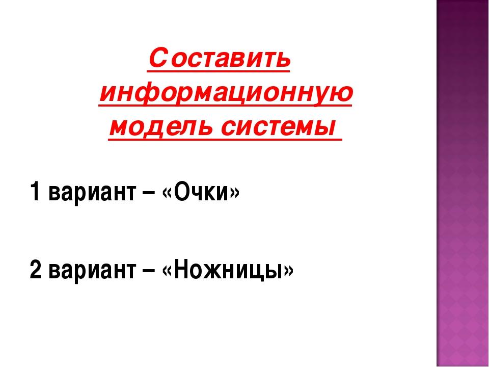 Составить информационную модель системы 1 вариант – «Очки» 2 вариант – «Ножни...