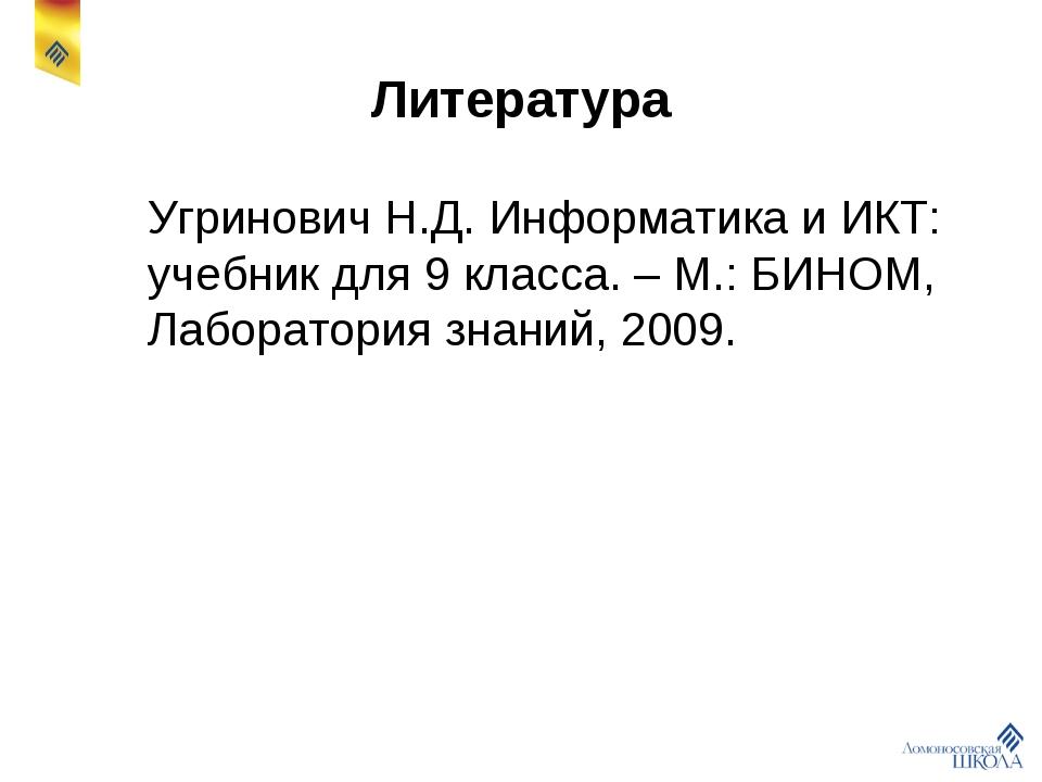 Литература Угринович Н.Д. Информатика и ИКТ: учебник для 9 класса. – М.: БИН...