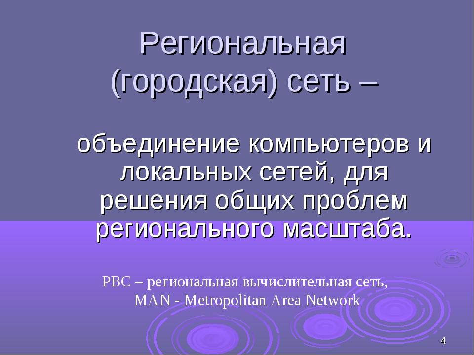 * Региональная (городская) сеть – объединение компьютеров и локальных сетей,...
