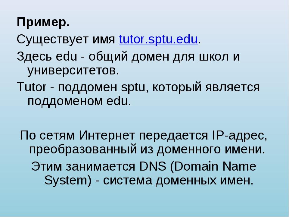 Пример. Существует имя tutor.sptu.edu. Здесь edu - общий домен для школ и уни...