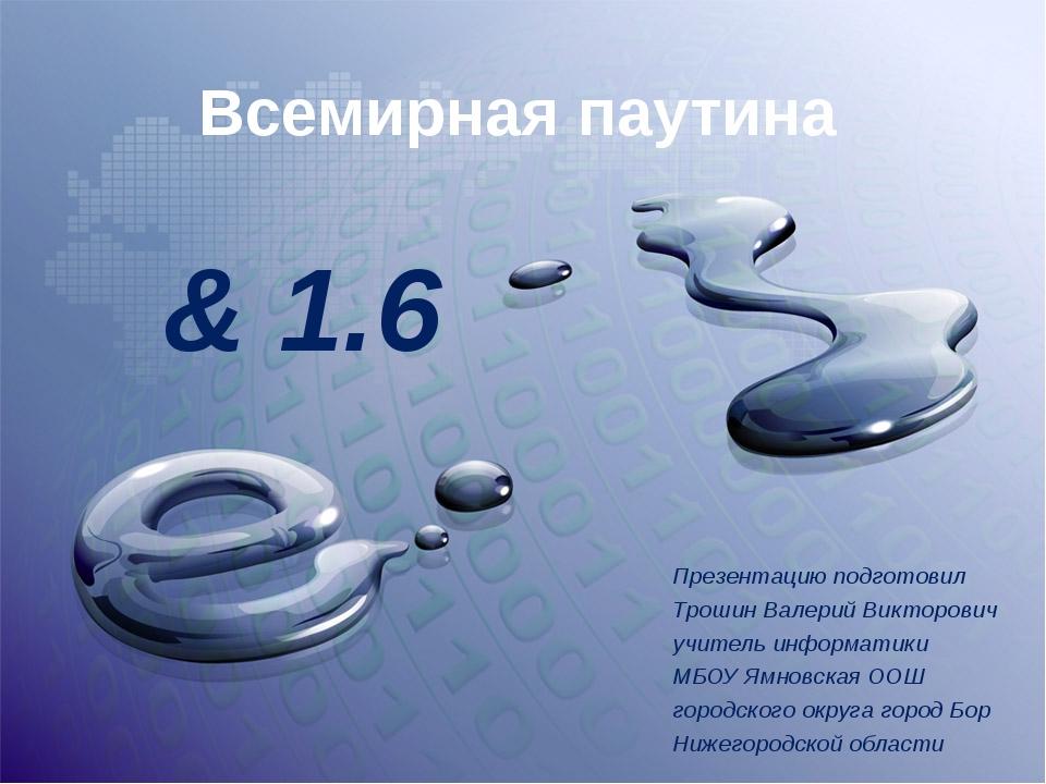 Всемирная паутина & 1.6 Презентацию подготовил Трошин Валерий Викторович учит...