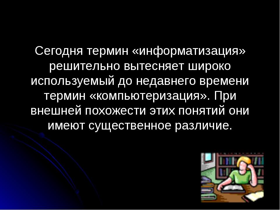 Сегодня термин «информатизация» решительно вытесняет широко используемый до н...