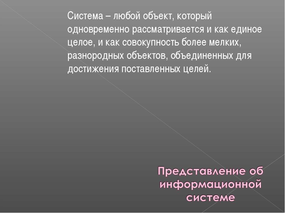 Система – любой объект, который одновременно рассматривается и как единое цел...
