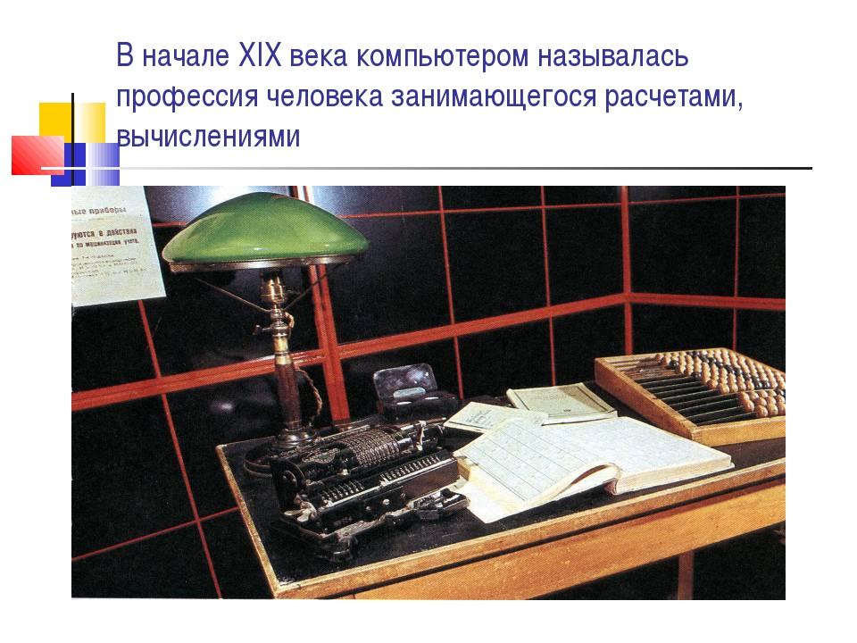В начале XIX века компьютером называлась профессия человека занимающегося рас...