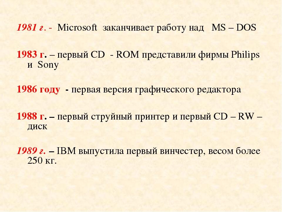 1981 г. - Microsoft заканчивает работу над МS – DOS 1983 г. – первый CD - ROM...