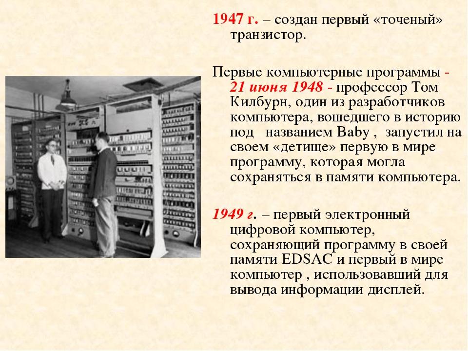 1947 г. – создан первый «точеный» транзистор. Первые компьютерные программы -...