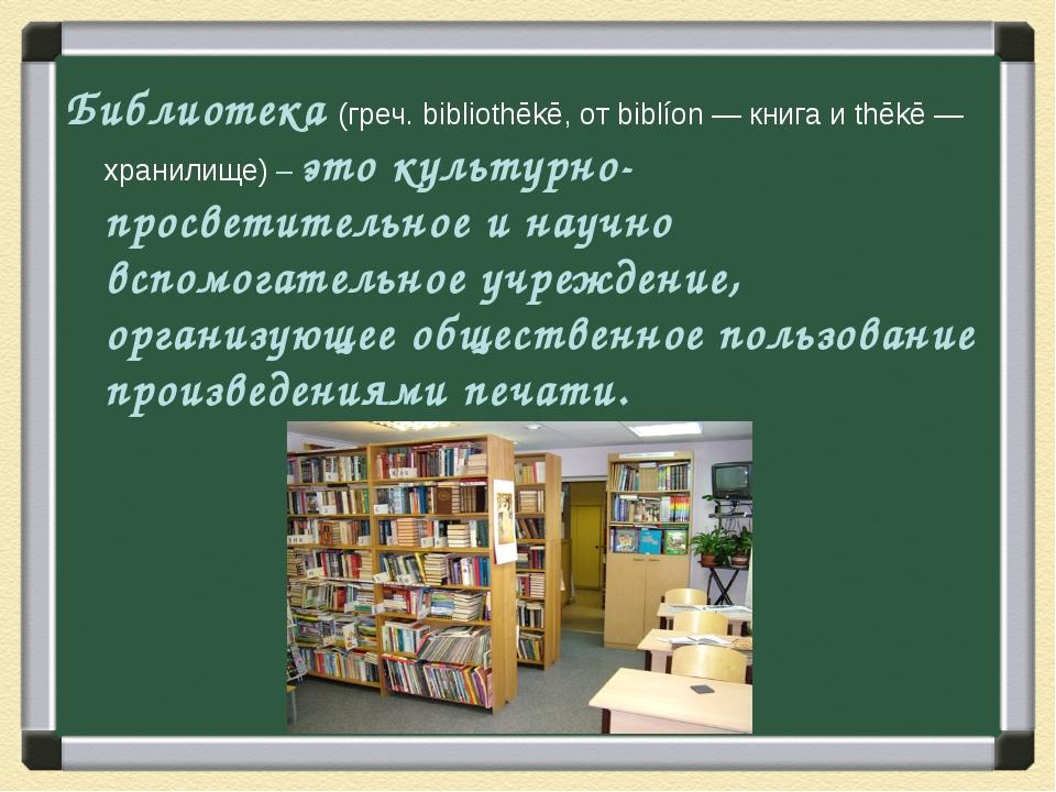 Библиотека (греч. bibliothēkē, от biblíon — книга и thēkē — хранилище) – это...