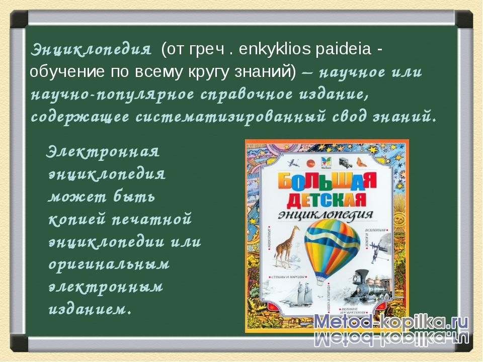 Энциклопедия (от греч . enkyklios paideia - обучение по всему кругу знаний) –...