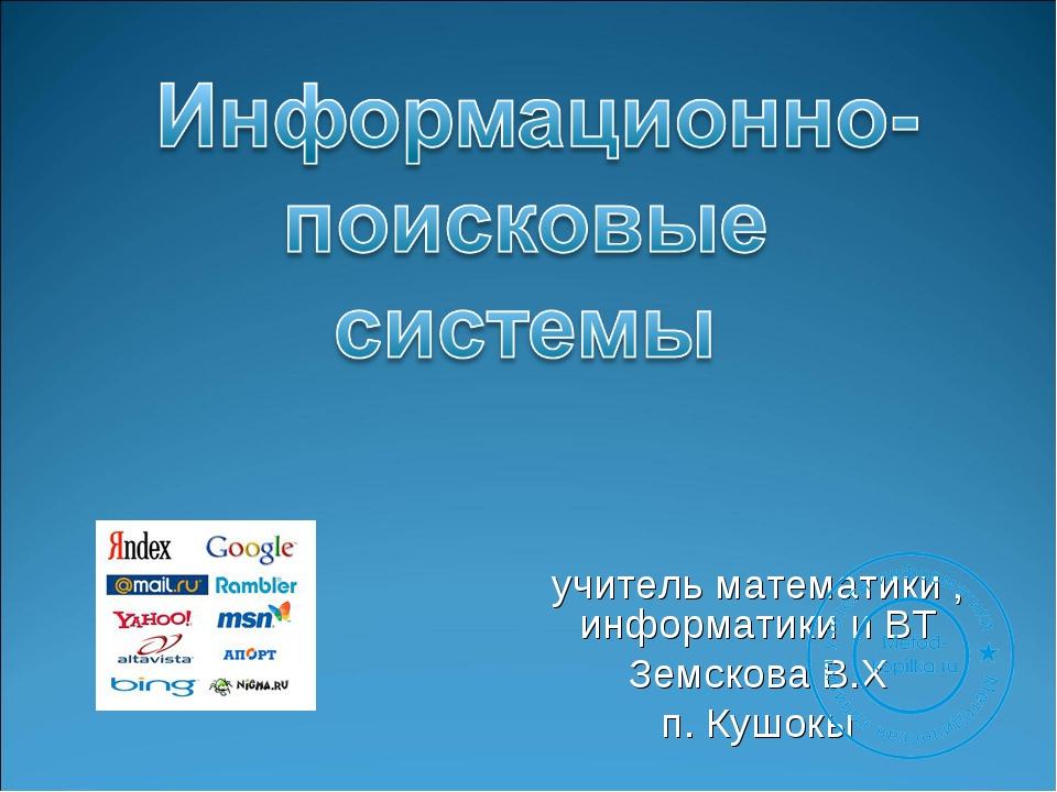 учитель математики , информатики и ВТ Земскова В.Х п. Кушокы