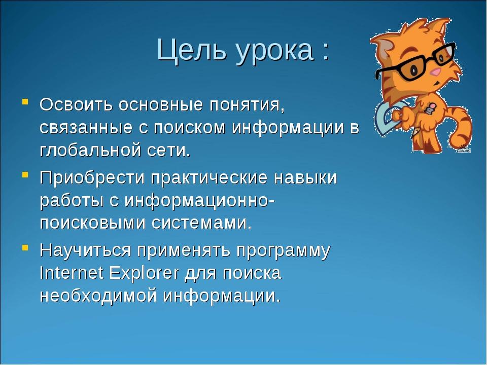 Цель урока : Освоить основные понятия, связанные с поиском информации в глоба...