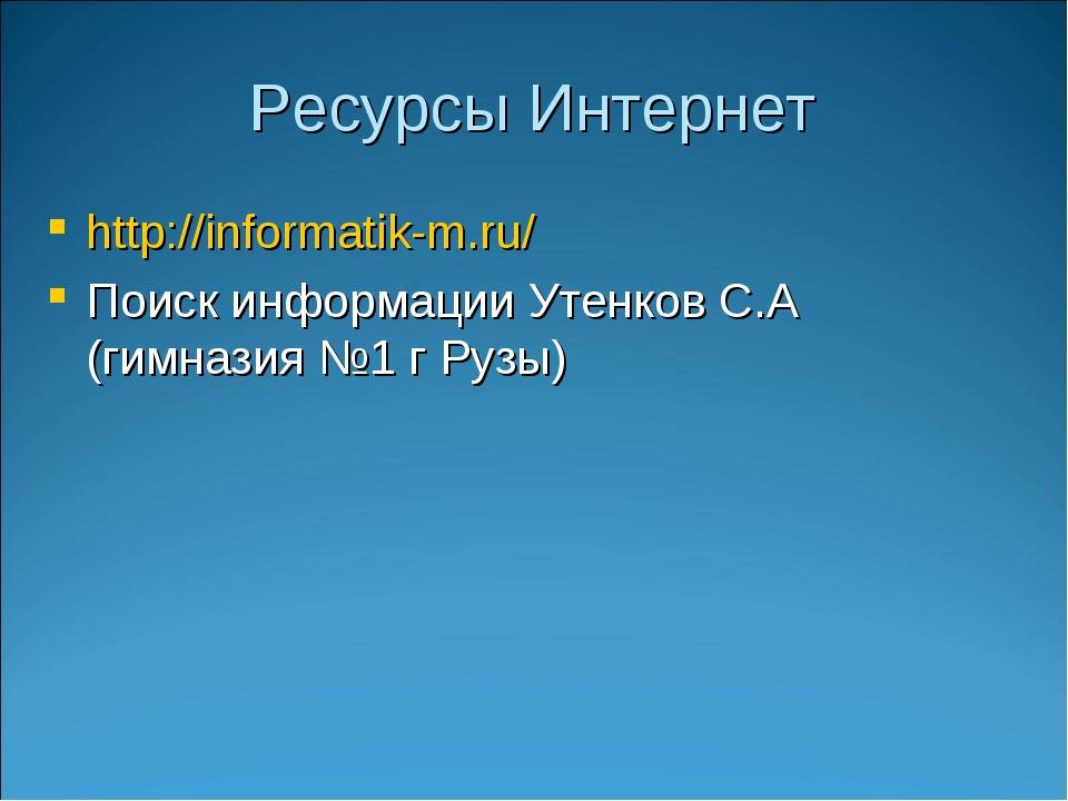Ресурсы Интернет http://informatik-m.ru/ Поиск информации Утенков С.А (гимназ...