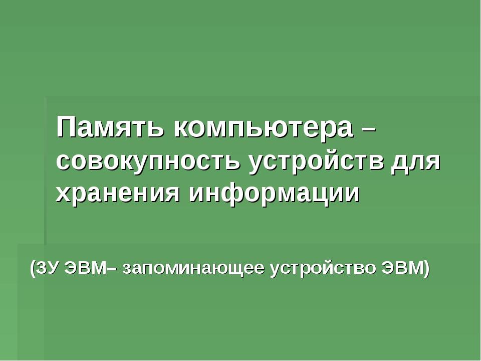 Память компьютера – совокупность устройств для хранения информации (ЗУ ЭВМ– з...