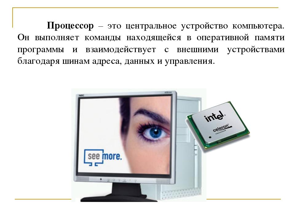 Процессор – это центральное устройство компьютера. Он выполняет команды нахо...
