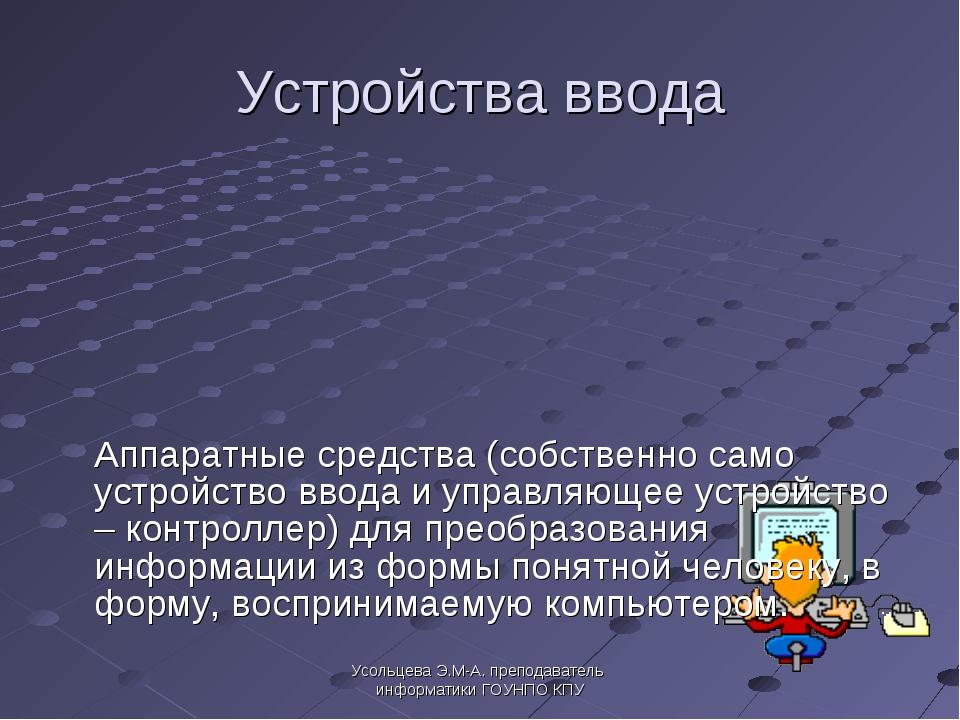Усольцева Э.М-А. преподаватель информатики ГОУНПО КПУ Устройства ввода Аппар...