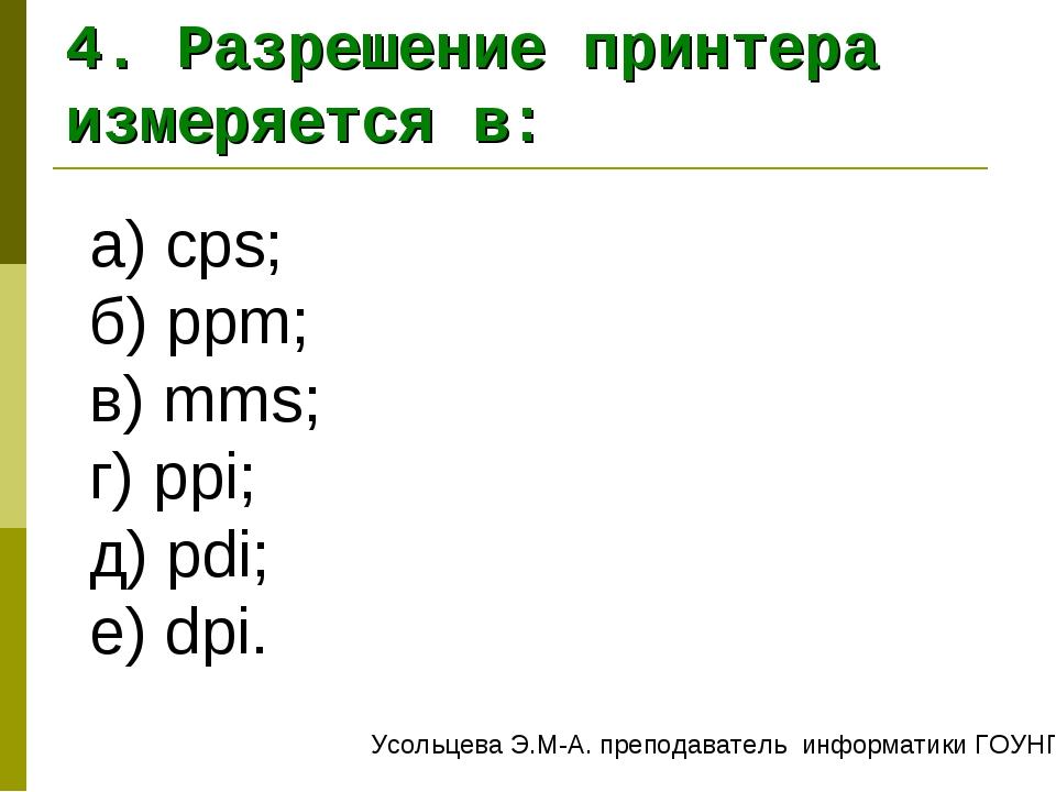 а) cps; б) ppm; в) mms; г) ppi; д) pdi; е) dpi. 4. Разрешение принтера измеря...