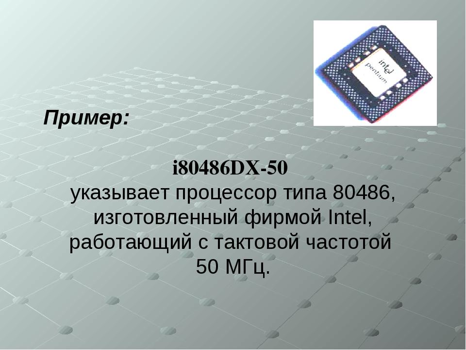 Пример: i80486DX-50 указывает процессор типа 80486, изготовленный фирмой Inte...