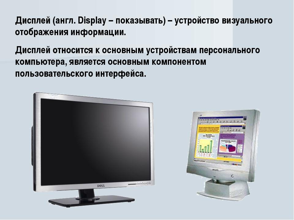 Дисплей (англ. Display – показывать) – устройство визуального отображения инф...