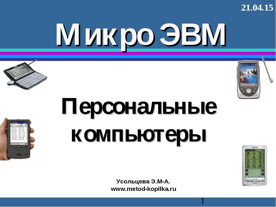 Персональные компьютеры Микро ЭВМ * Усольцева Э.М-А. www.metod-kopilka.ru