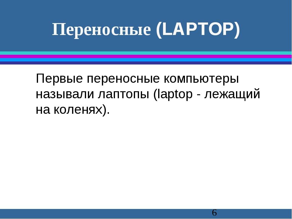 Переносные (LAPTOP) Первые переносные компьютеры называли лаптопы (laptop -...