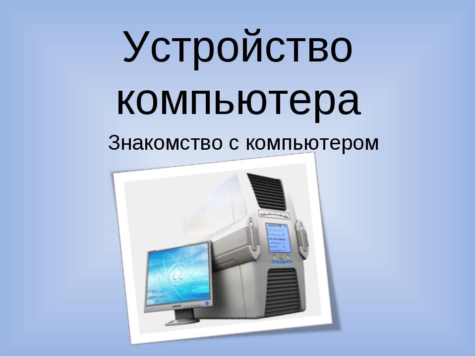 Устройство компьютера Знакомство с компьютером