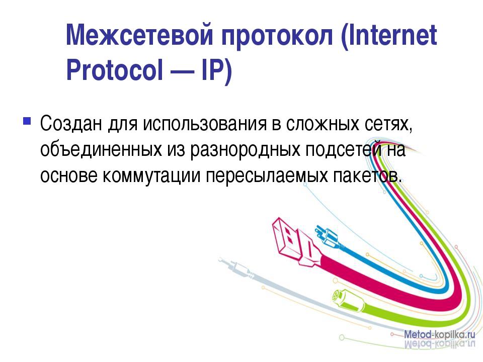 Межсетевой протокол (Internet Protocol — IP) Создан для использования в сложн...