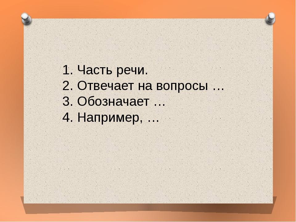 1. Часть речи. 2. Отвечает на вопросы … 3. Обозначает … 4. Например, …
