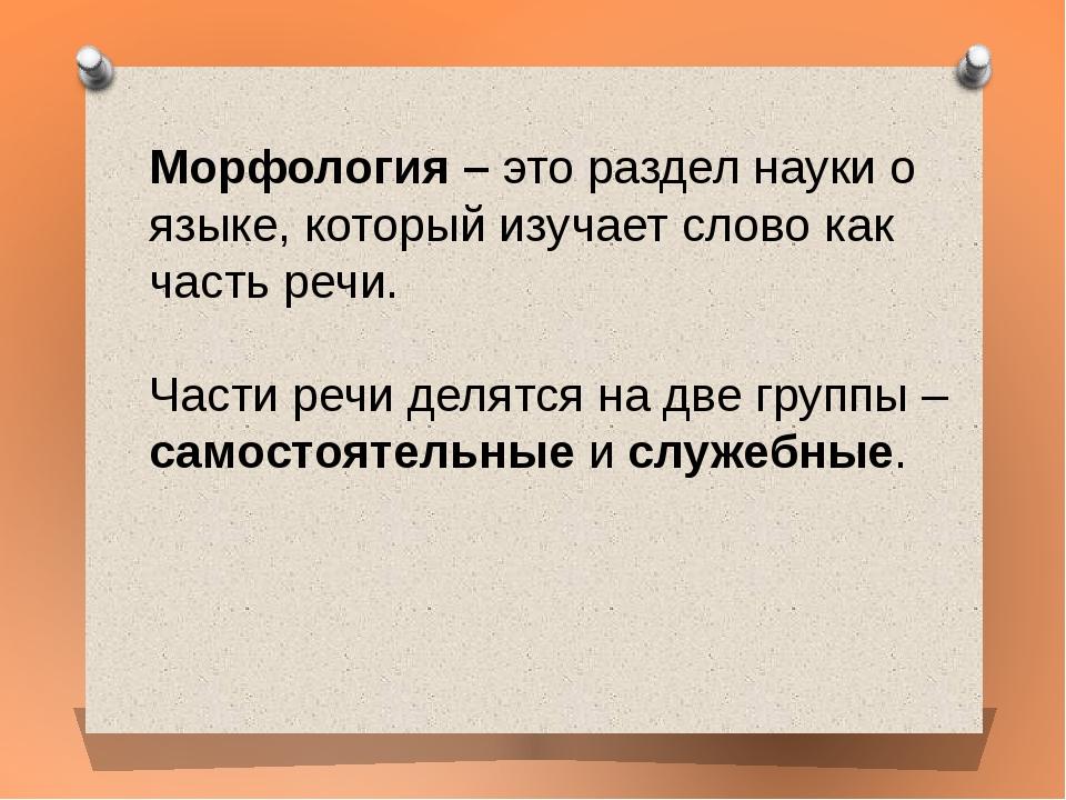 Морфология –это раздел науки о языке, который изучает слово как часть речи....
