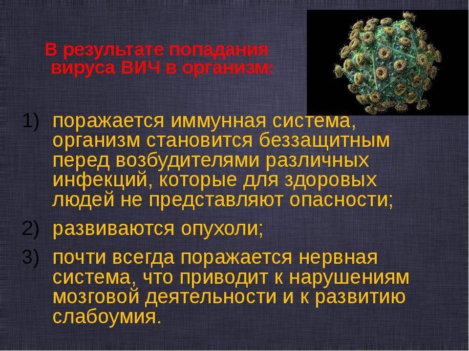 В результате попадания вируса ВИЧ в организм: поражается иммунная система, о...