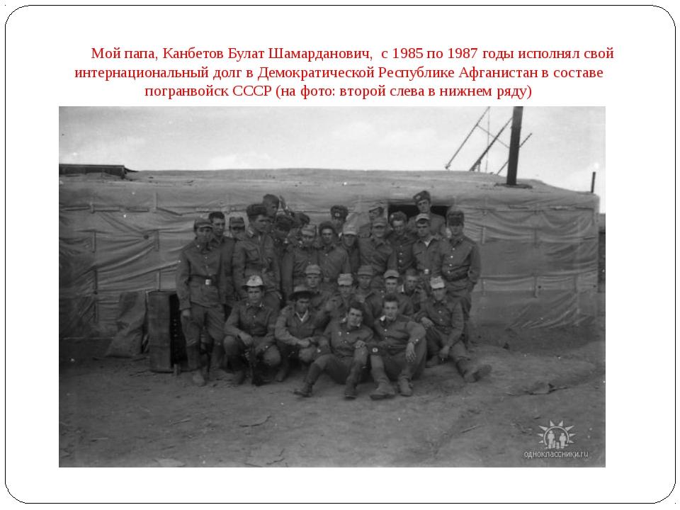 Мой папа, Канбетов Булат Шамарданович, с 1985 по 1987 годы исполнял свой инт...