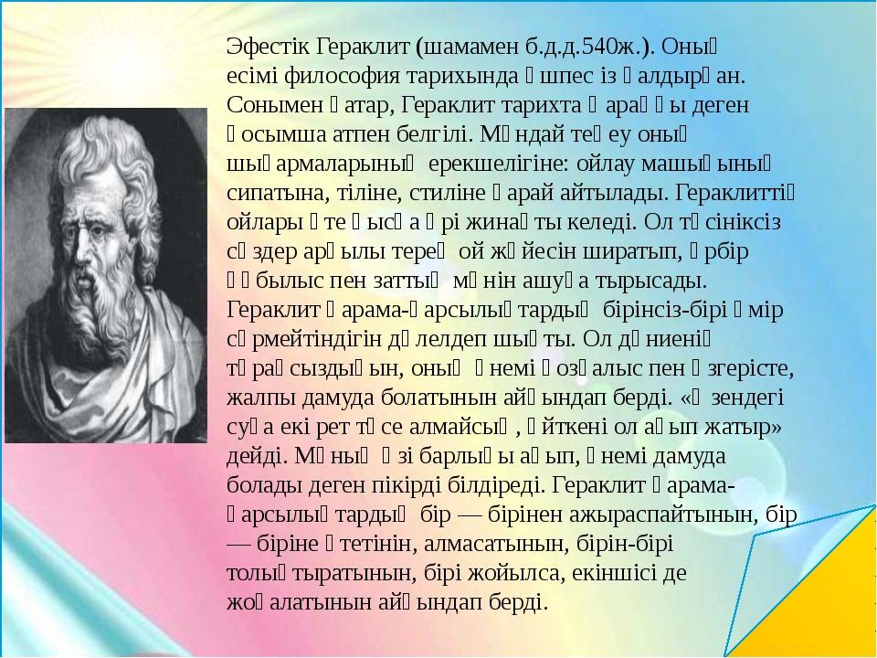 Эфестік Гераклит (шамамен б.д.д.540ж.). Оның есімі философия тарихында өшпес...