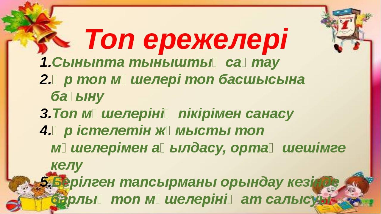 Топ ережелері Сыныпта тыныштық сақтау Әр топ мүшелері топ басшысына бағыну То...