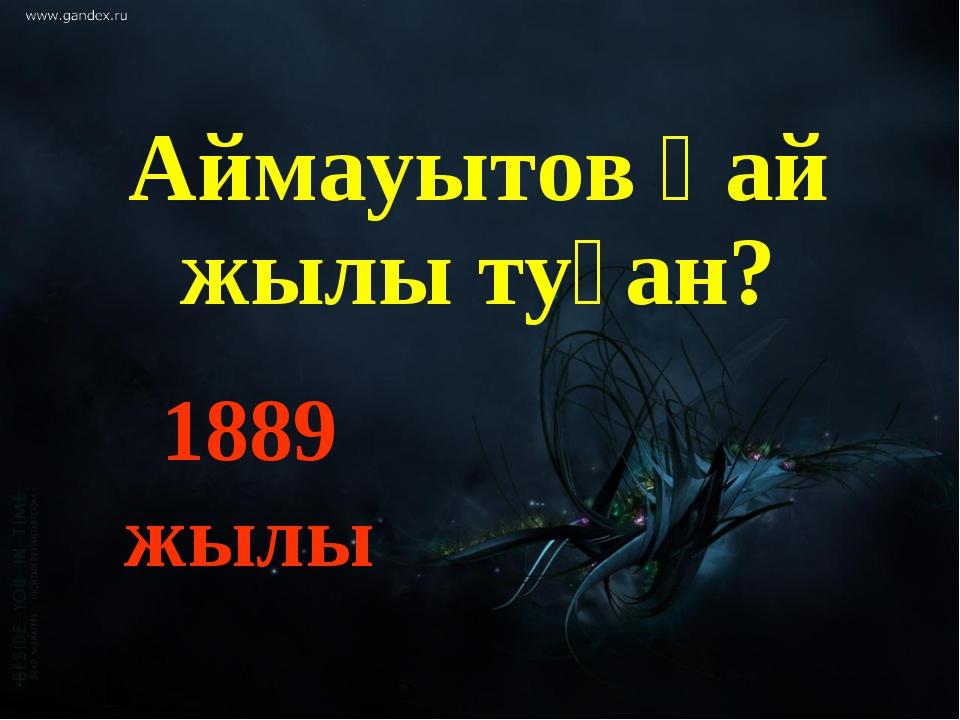 Аймауытов қай жылы туған? 1889 жылы
