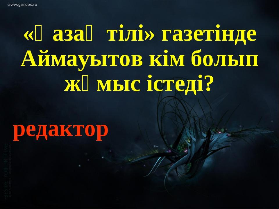 «Қазақ тілі» газетінде Аймауытов кім болып жұмыс істеді? редактор
