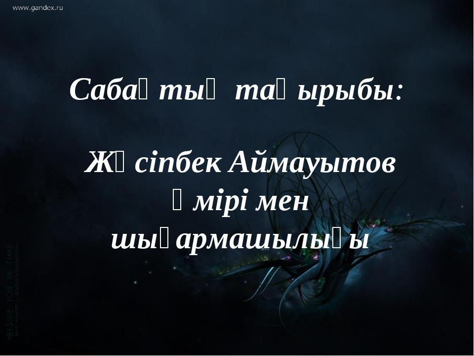 Сабақтың тақырыбы: Жүсіпбек Аймауытов өмірі мен шығармашылығы