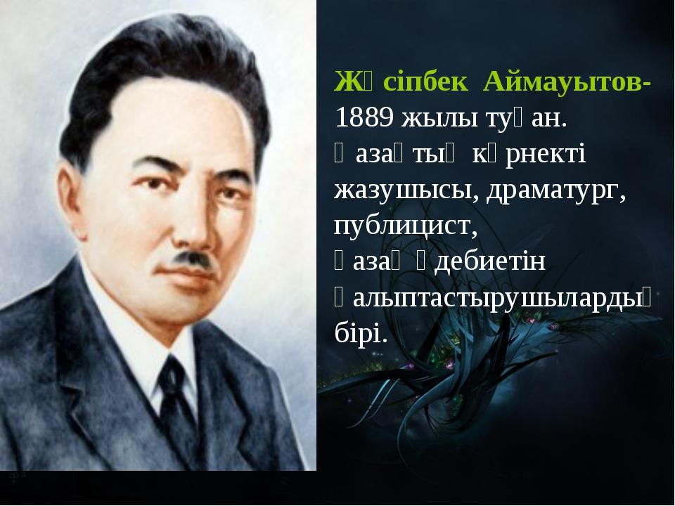 Жүсіпбек Аймауытов- 1889 жылы туған. Қазақтың көрнекті жазушысы, драматург, п...