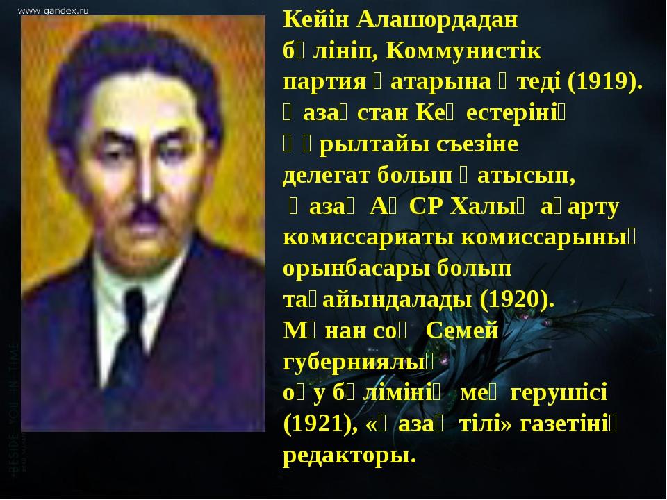 Кейін Алашордадан бөлініп, Коммунистік партия қатарына өтеді (1919). Қазақста...