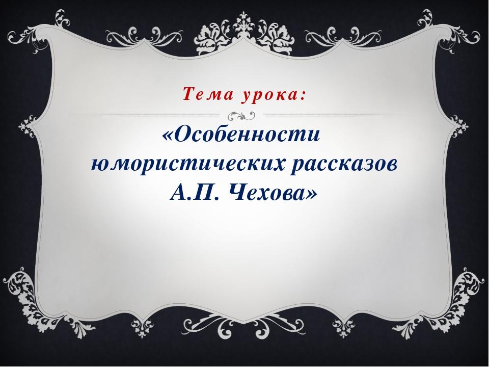 Тема урока: «Особенности юмористических рассказов А.П. Чехова»