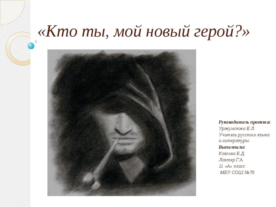 «Кто ты, мой новый герой?» Руководитель проекта: Уржумскова Е.Л. Учитель русс...