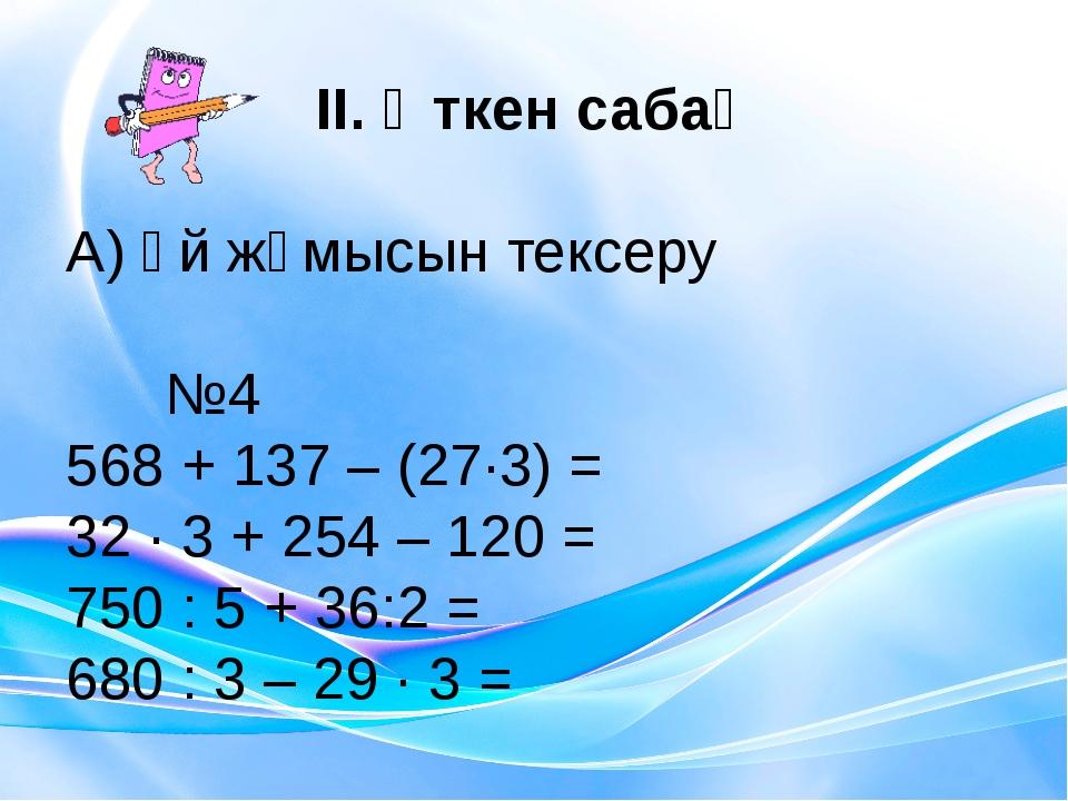 ІІ. Өткен сабақ А) Үй жұмысын тексеру №4 568 + 137 – (27∙3) = 32 ∙ 3 + 254 –...