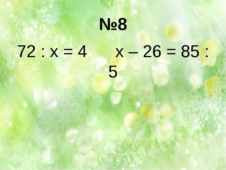 №8 72 : х = 4 х – 26 = 85 : 5