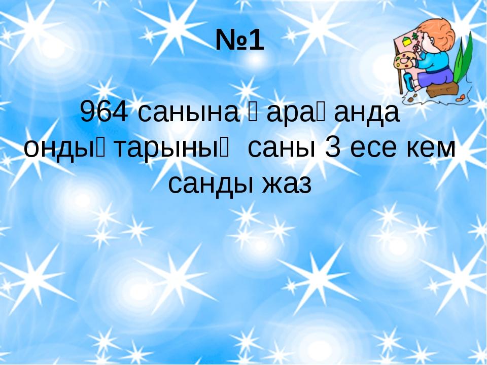 №1 964 санына қарағанда ондықтарының саны 3 есе кем санды жаз