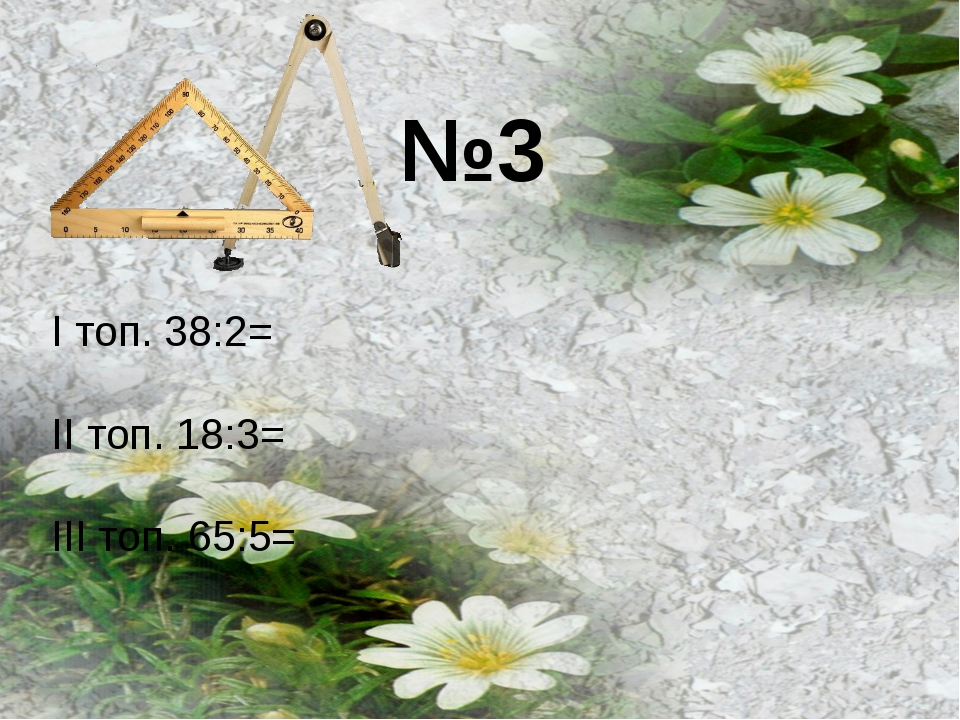 №3 І топ. 38:2= ІІ топ. 18:3= ІІІ топ. 65:5=