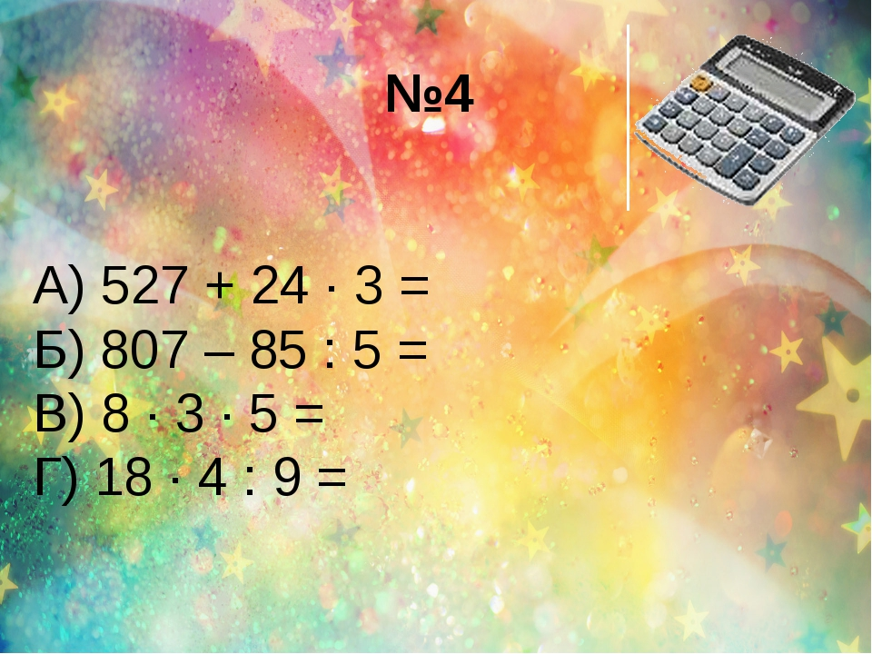 №4 А) 527 + 24 ∙ 3 = Б) 807 – 85 : 5 = В) 8 ∙ 3 ∙ 5 = Г) 18 ∙ 4 : 9 =