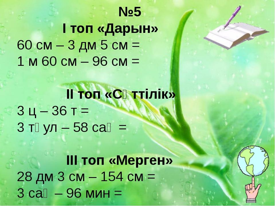 №5 І топ «Дарын» 60 см – 3 дм 5 см = 1 м 60 см – 96 см =  ІІ топ «Сәттілік»...