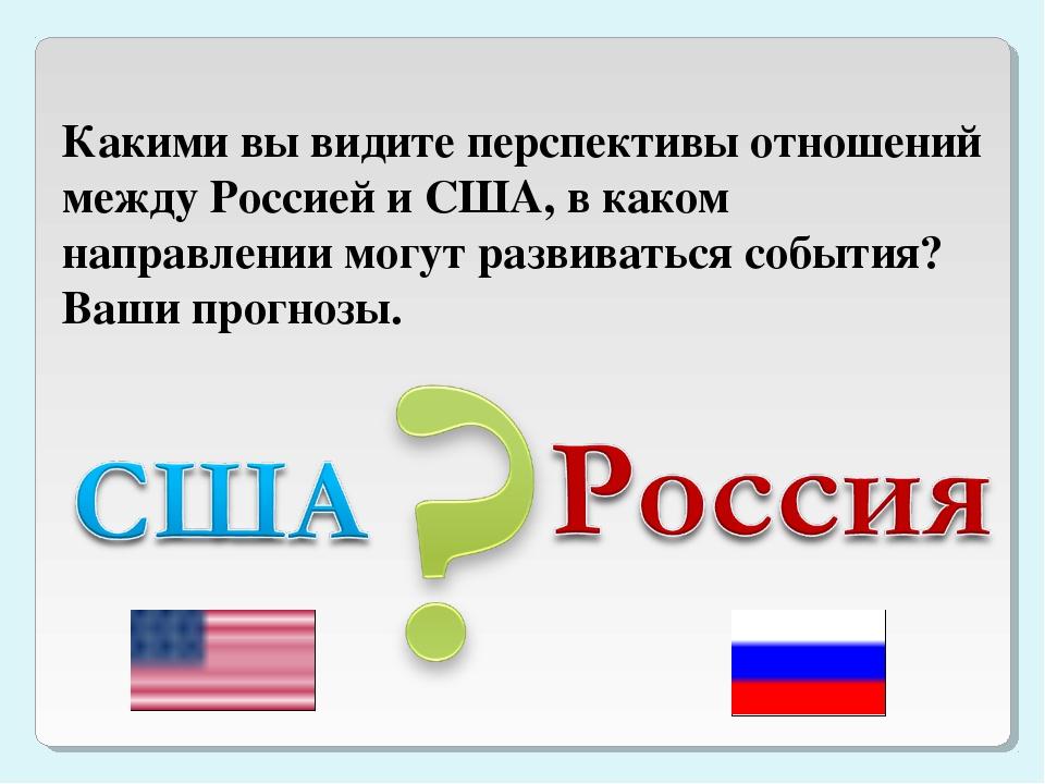 Какими вы видите перспективы отношений между Россией и США, в каком направлен...