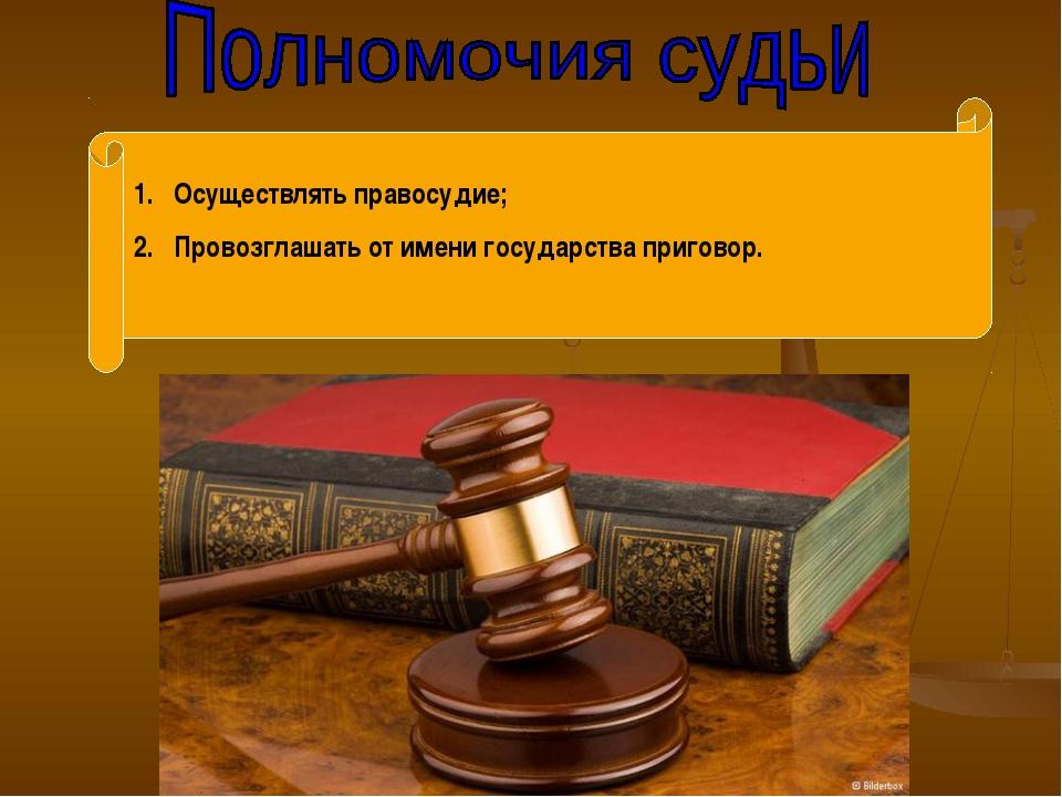 Осуществлять правосудие; Провозглашать от имени государства приговор.