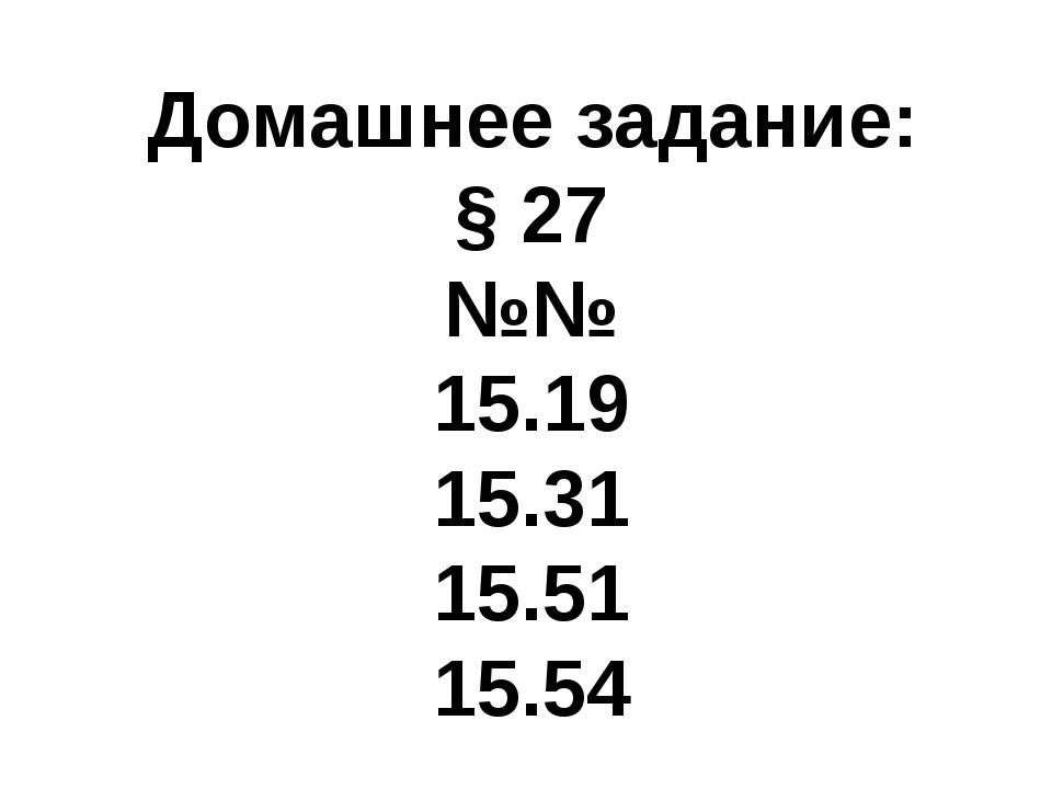 Домашнее задание: § 27 №№ 15.19 15.31 15.51 15.54