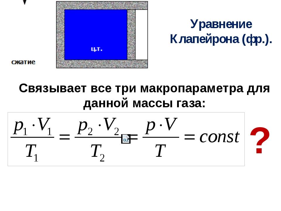 Уравнение Клапейрона (фр.). Связывает все три макропараметра для данной массы...
